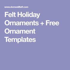 Felt Holiday Ornaments + Free Ornament Templates