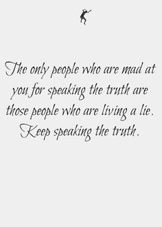 The Only People Who Are Mad At You For Speaking The Truth Are Those People Who Are Living A Lie. Keep Speaking The Truth, Lord, I need your help right now with this because really I just want to quit.