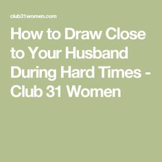 How to Draw Close to Your Husband During Hard Times - Club 31 Women