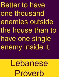 Better to have one thousand enemies outside the house than to have one single enemy inside it. Words Of Wisdom Quotes, Wise Quotes, Quotable Quotes, Daily Quotes, Great Quotes, Wise Words, Motivational Quotes, Inspirational Quotes, Proverbs Quotes