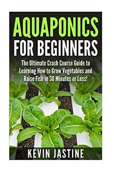 Aquaponics for Beginners: The Ultimate Crash Course Guide to Learning How to Grow Vegetables and Raise Fish in 30 Minutes or Less! (Aquaponics - ... - Aquaponics Gardening - Aquaponic Farming) ... #Aquaponics #Hydroponics
