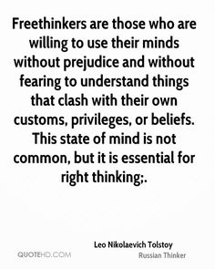 """""""Freethinkers are those who are willing to use their minds without prejudice and without fearing to understand things that clash with their own customs, privileges, or beliefs. This state of mind is not common, but it is essential for right thinking"""" - Leo Tolstoy"""