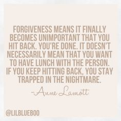 Forgiveness means it finally becomes unimportant that you hit back -anne lamott Anne Lamott, Great Quotes, Quotes To Live By, Inspirational Quotes, Change Quotes, Amazing Quotes, Words Quotes, Me Quotes, Sayings