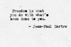 Sartre. Freedom is what you do with what's been done to you.