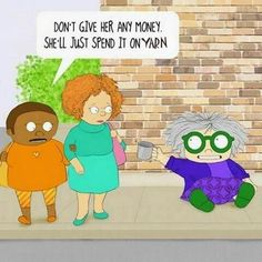 """""""Don't give her any money, she'll just spend it on yarn."""""""