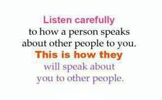 """Listen carefully to how a person speaks about other people to you.This is how they will speak about you to other people."""