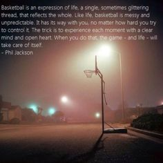Basketball is an expression of life: a single, sometimes glittering thread, that reflects the whole. Like life, basketball is messy and unpredictable. It has its way with you, no matter how hard you try to control it. The trick is to experience each moment with a clear mind and open heart. When you do that, the game - and life - will take care of itself. -Phil Jackson