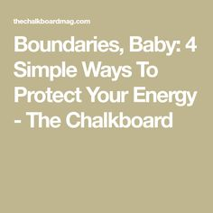 Boundaries, Baby: 4 Simple Ways To Protect Your Energy - The Chalkboard