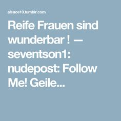 Reife Frauen sind wunderbar ! — seventson1: nudepost: Follow Me! Geile...