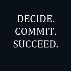 Decide. Commit. Succeed. I should put this somewhere I can see it every day.