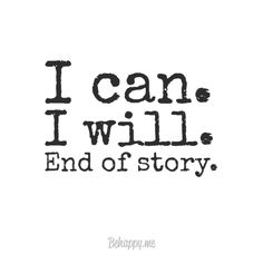 """""""I can. i will. end of story."""" - Behappy.me 