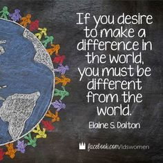 If you desire to make a difference in the world, you must be different from the world. | Elaine S. Dalton