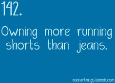 You know you're a runner when you own more running shorts than jeans.