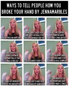 """""""ways to tell people how you broke your hand"""" by Jenna Marbles... hilarious"""