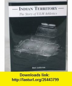 Indian Territory; The Story of ULM Athletics Bob Anderson ,   ,  , ASIN: B000MQAEHQ , tutorials , pdf , ebook , torrent , downloads , rapidshare , filesonic , hotfile , megaupload , fileserve