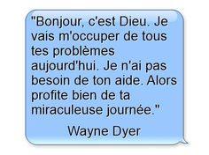 """""""Bonjour c'est Dieu. Je vais m'occuper de tous tes problèmes aujourd'hui. Je n'ai pas besoin de ton aide. Alors profite bien de ta miraculeuse journée."""" - Wayne Dyer  http://ift.tt/1hbAx37"""