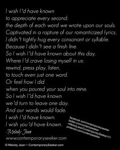 I wish I'd have known  to appreciate every second; the depth of each word we wrote upon our souls.  Captivated in a rapture of our romanticized lyrics, I didn't tightly hug every consonant or syllable. Because I didn't see a finish line.  So I wish I'd have known about this day. Where I'd crave losing myself in us; rewind, press play, listen,  to touch even just one word. Or feel how I did  when you poured your soul into mine... #relationship #breakup #love #heartbreak #missingyou