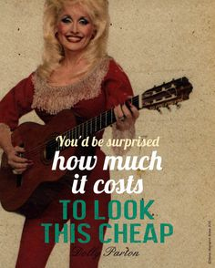"""""""You'd be surprised how much it costs to look this cheap."""" - Dolly Parton (22 Inspirational Posters You Might Actually Be Inspired By)"""