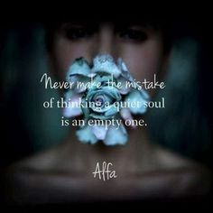 """""""Never make the mistake of thinking a quiet soul is an empty one."""""""