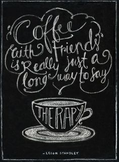 Coffee with friends is the most effective and cheapest therapy there is!