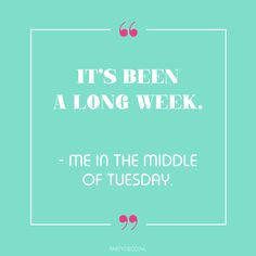 Party quote we love: It's been a long week. - me in the middlde of Tuesday Party Quotes, Our Love, Tuesday