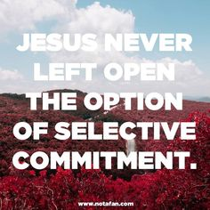 """Jesus never left open the option of selective commitment. There are no exception clauses. You don't get to say, """"I follow Jesus - when it comes to this area of my life, I do things my way."""" If you call yourself a Christian, by definition you are committing to following Christ with every area of your life. It doesn't mean you will follow perfectly, but you can't say, """"I'm a Christian"""" and then refuse to follow Christ when it comes to certain people or places or practices."""