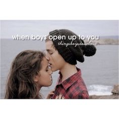 When boys open up to you Things boys do we love(: it just means that they trust you and i love that:)<3
