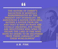 The nature of Christ's salvation is woefully misrepresented by the present-day evangelist. He announces a Savior from hell rather a savior from sin. And that is why so many are fatally deceived, for there are multitudes who wish to escape the Lake of Fire who have no desire to be delivered from their carnality and their worldliness - A.W. Pink | Reformed Spirit