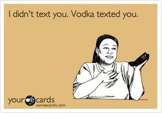 I didn't text you. Vodka texted you.