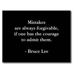 Mistakes are always forgivable if one has the courage to admit them. - Bruce Lee
