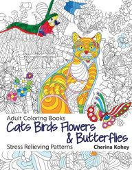 The Paperback Of Adult Coloring Book Cats Birds Flowers And Butterflies Stress Relieving Patterns By Cherina Kohey At Barnes Noble