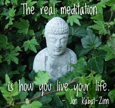"""The real meditation is how you live your life"" - Jon Kabat-Zinn"
