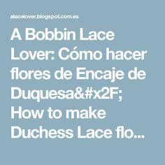 A Bobbin Lace Lover: Cómo hacer flores de Encaje de Duquesa/ How to make Duchess Lace flowers