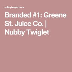 Branded #1: Greene St. Juice Co. | Nubby Twiglet