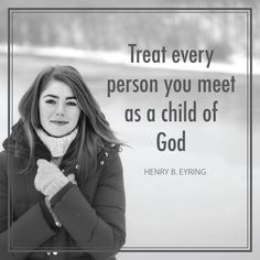 "President Henry B. Eyring: ""Treat every person you meet as a child of God."" #lds #quotes"