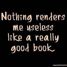 Nothing renders me useless like a really good book.