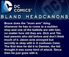 """""""Bruce does the """"mom arm"""" thing whenever he has to come to a sudden stop and one of the batkids are with him, no matter how old they are. Dick and Tim had parents who did before and don't think much of it. Jason acts annoyed but secretly is okay with..."""