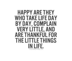 ❤ Happy are they who take life day by day, complain very little, and are thankful for the little things in life.