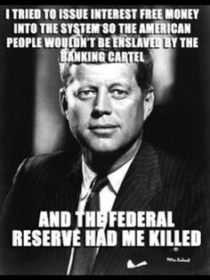 JFK tried to (and was briefly successful) in establishing a currency outside of the Federal Reserve. Then, bang! Some nut offs him and some nut offs him? Too weird...