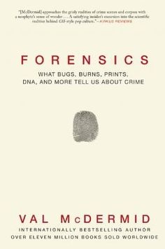 Forensics: What Bugs, Burns, Prints, DNA and More Tell Us about Crime By Val McDermid [07/15]