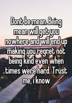 """Dont be mean. Being mean will get you nowhere and will end up making you regret…"