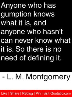 Anyone who has gumption knows what it is, and anyone who hasn't can never know what it is. So there is no need of defining it. - L. M. Montgomery #quotes #quotations