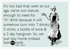 "It's too bad that, even at our age, we're not mature enough to meet for ""A"" drink because it will somehow turn into 7 drinks, 5 shots,%2. 