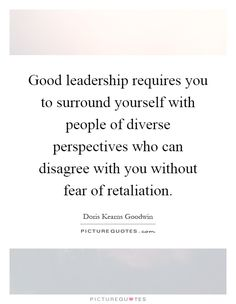 Good leadership requires you to surround yourself with people of diverse perspectives who can disagree with you without fear of retaliation. Picture Quotes.