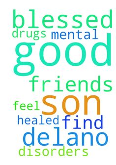 I ask in Jesus name for my son Delano to be blessed - I ask in Jesus name for my son Delano to be blessed and to find good friends.  For him to be healed of any mental disorders,  to get off drugs, and find good friends.  For him to feel good about himself.  In Jesus name Amen.  Posted at: https://prayerrequest.com/t/k17 #pray #prayer #request #prayerrequest