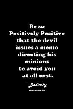 Be so positive that the Devil issues his memo directing his minions to avoid you at all cost. Dodinsky