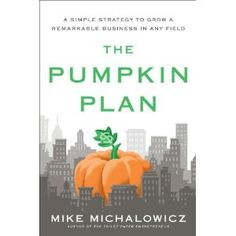 The Pumpkin Plan: A Simple Strategy to Grow a Remarkable Business in Any Field.  Awesome book, great author!