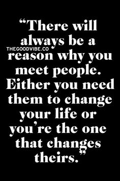 .There will always be a reason why you meet people.  Either you need them to change your life or you're the one that changes theirs