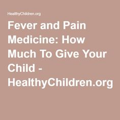 Fever and Pain Medicine: How Much To Give Your Child - HealthyChildren.org