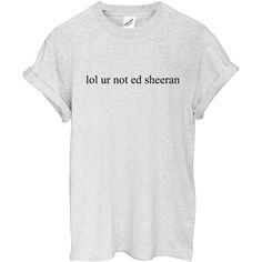 lol ur not ed sheeran T Shirt ($17) ❤ liked on Polyvore featuring tops, t-shirts, white tee, white t shirts and white tops